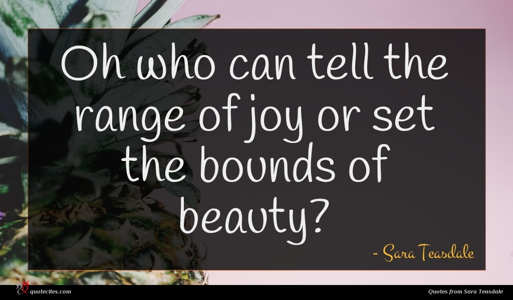 Oh who can tell the range of joy or set the bounds of beauty?