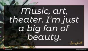 Jerry Hall quote : Music art theater I'm ...
