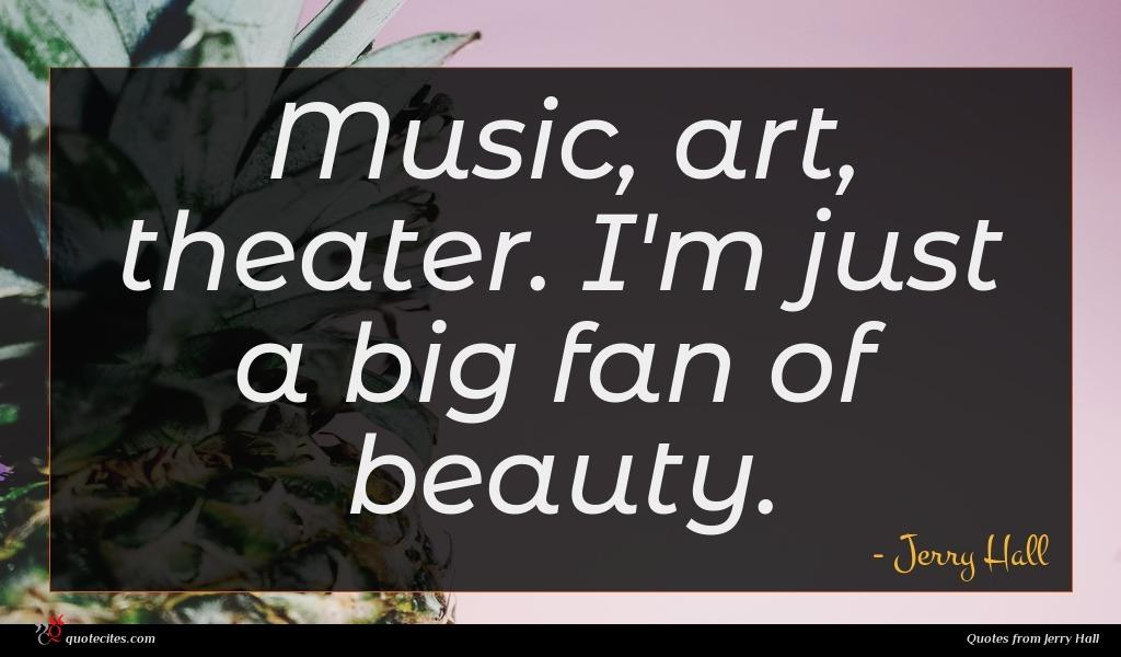 Music, art, theater. I'm just a big fan of beauty.