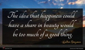 Walter Benjamin quote : The idea that happiness ...
