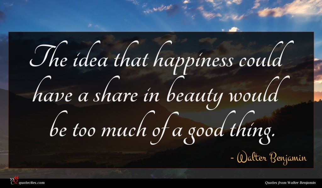 The idea that happiness could have a share in beauty would be too much of a good thing.