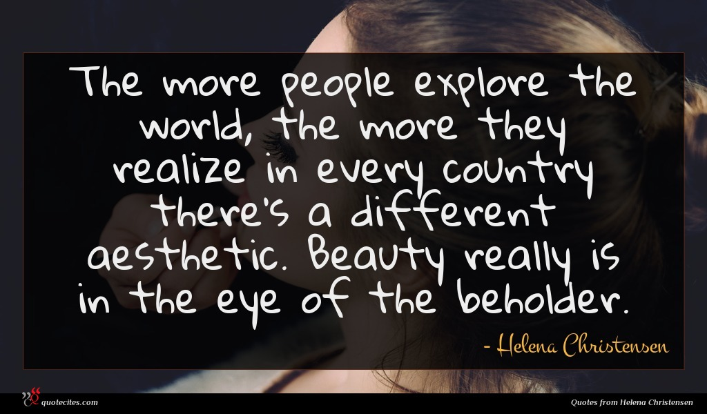 The more people explore the world, the more they realize in every country there's a different aesthetic. Beauty really is in the eye of the beholder.