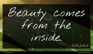 Kathy Ireland quote : Beauty comes from the ...