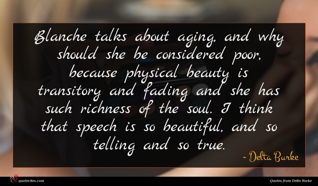 Blanche talks about aging, and why should she be considered poor, because physical beauty is transitory and fading and she has such richness of the soul. I think that speech is so beautiful, and so telling and so true.