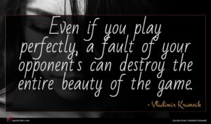 Vladimir Kramnik quote : Even if you play ...