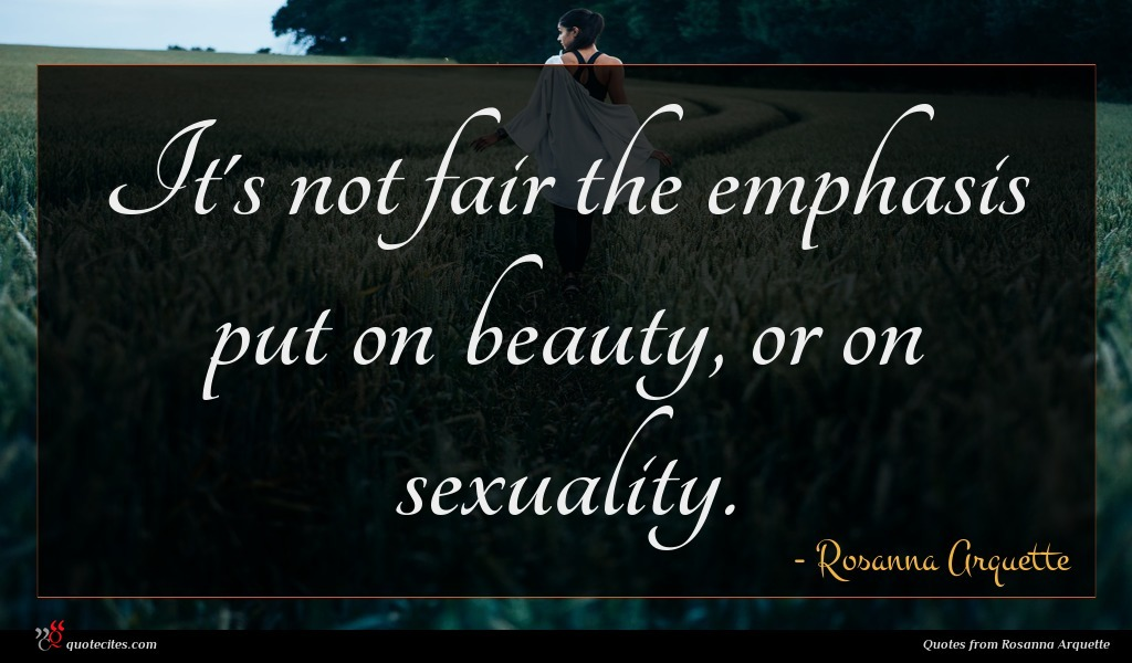 It's not fair the emphasis put on beauty, or on sexuality.