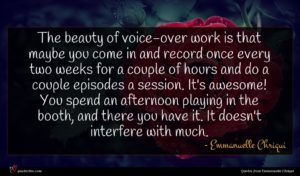Emmanuelle Chriqui quote : The beauty of voice-over ...