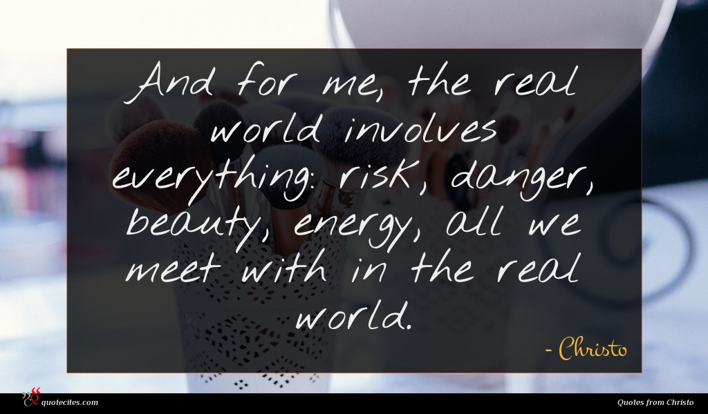 And for me, the real world involves everything: risk, danger, beauty, energy, all we meet with in the real world.