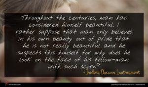 Isidore Ducasse Lautreamont quote : Throughout the centuries man ...