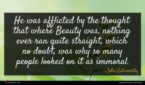 John Galsworthy quote : He was afflicted by ...