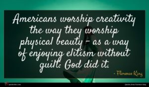 Florence King quote : Americans worship creativity the ...