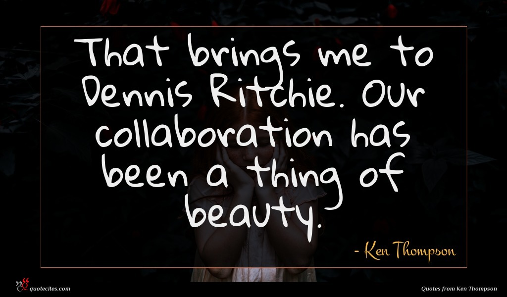 That brings me to Dennis Ritchie. Our collaboration has been a thing of beauty.