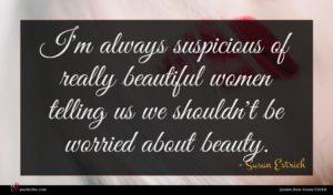Susan Estrich quote : I'm always suspicious of ...