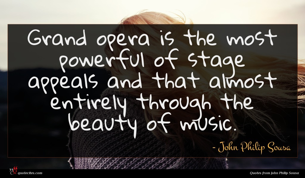 Grand opera is the most powerful of stage appeals and that almost entirely through the beauty of music.