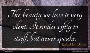 Richard Le Gallienne quote : The beauty we love ...