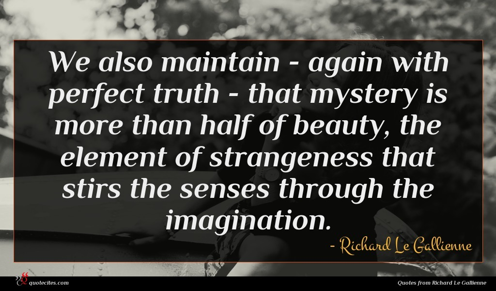 We also maintain - again with perfect truth - that mystery is more than half of beauty, the element of strangeness that stirs the senses through the imagination.