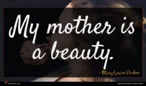Mary-Louise Parker quote : My mother is a ...