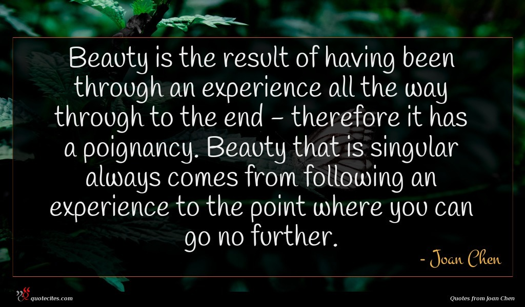 Beauty is the result of having been through an experience all the way through to the end - therefore it has a poignancy. Beauty that is singular always comes from following an experience to the point where you can go no further.
