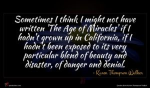 Karen Thompson Walker quote : Sometimes I think I ...