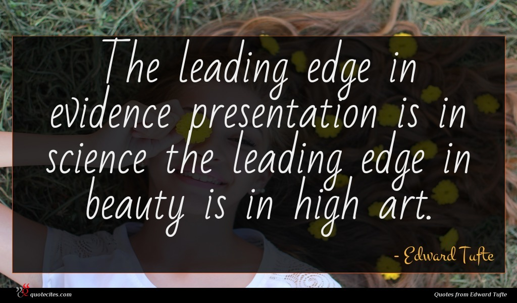 The leading edge in evidence presentation is in science the leading edge in beauty is in high art.