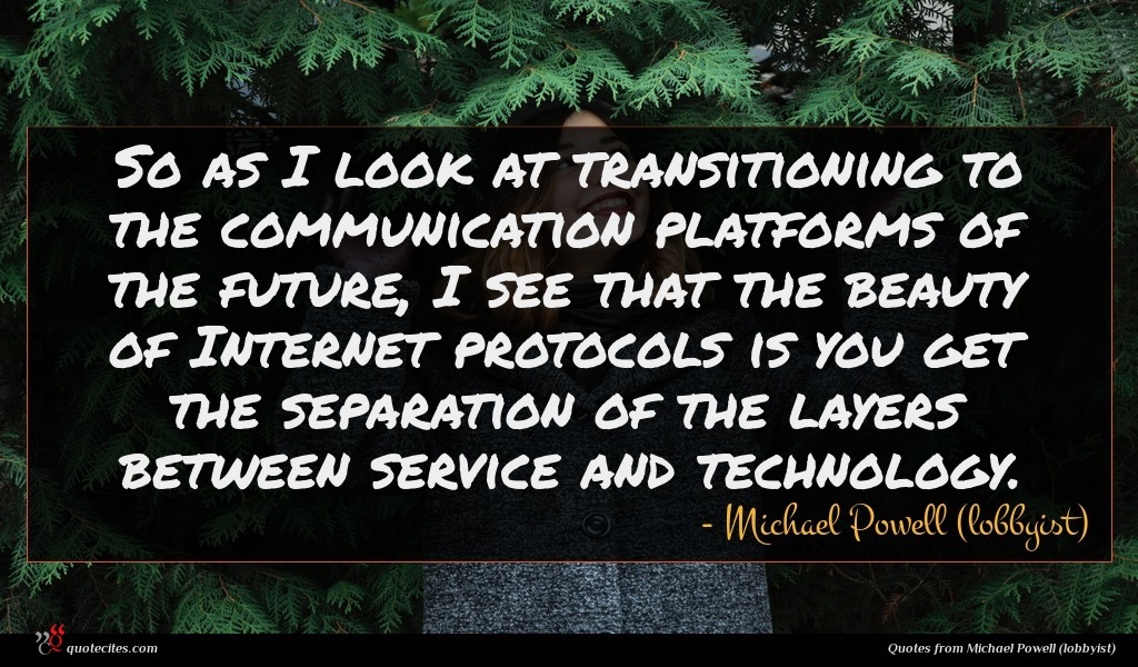 So as I look at transitioning to the communication platforms of the future, I see that the beauty of Internet protocols is you get the separation of the layers between service and technology.