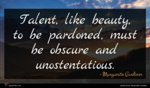 Marguerite Gardiner quote : Talent like beauty to ...