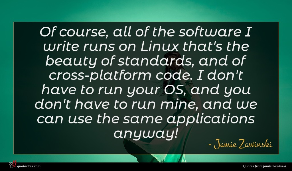 Of course, all of the software I write runs on Linux that's the beauty of standards, and of cross-platform code. I don't have to run your OS, and you don't have to run mine, and we can use the same applications anyway!