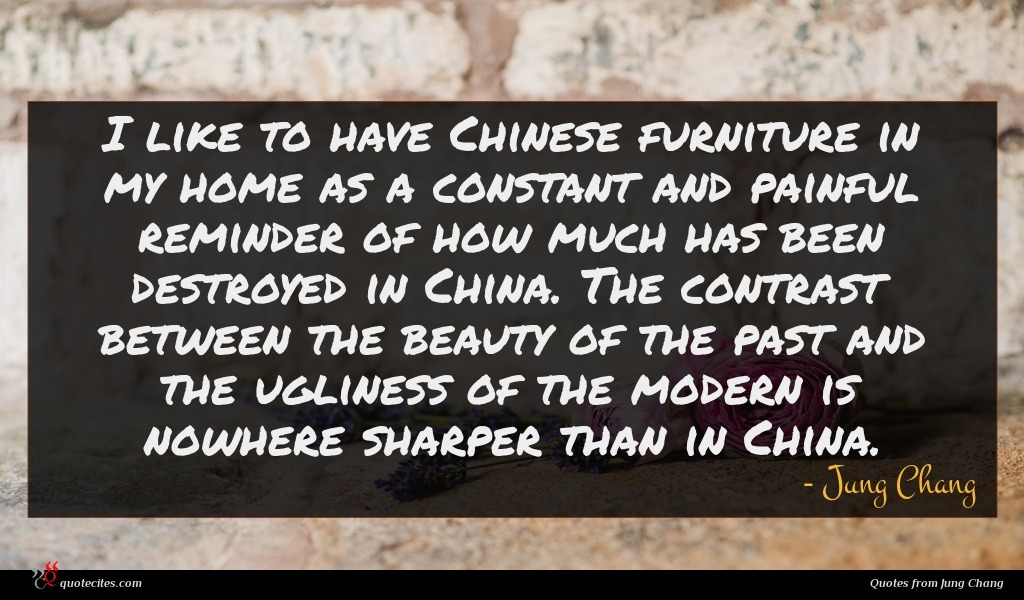 I like to have Chinese furniture in my home as a constant and painful reminder of how much has been destroyed in China. The contrast between the beauty of the past and the ugliness of the modern is nowhere sharper than in China.