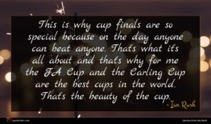 Ian Rush quote : This is why cup ...