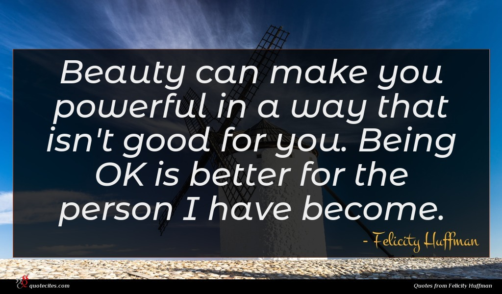 Photo of Felicity Huffman quote : Beauty can make you …