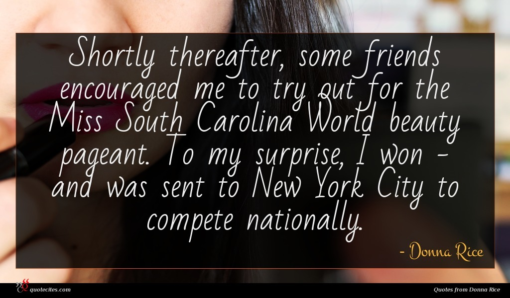 Shortly thereafter, some friends encouraged me to try out for the Miss South Carolina World beauty pageant. To my surprise, I won - and was sent to New York City to compete nationally.