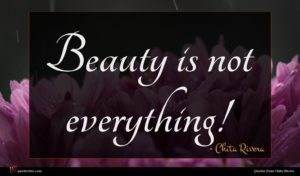 Chita Rivera quote : Beauty is not everything ...
