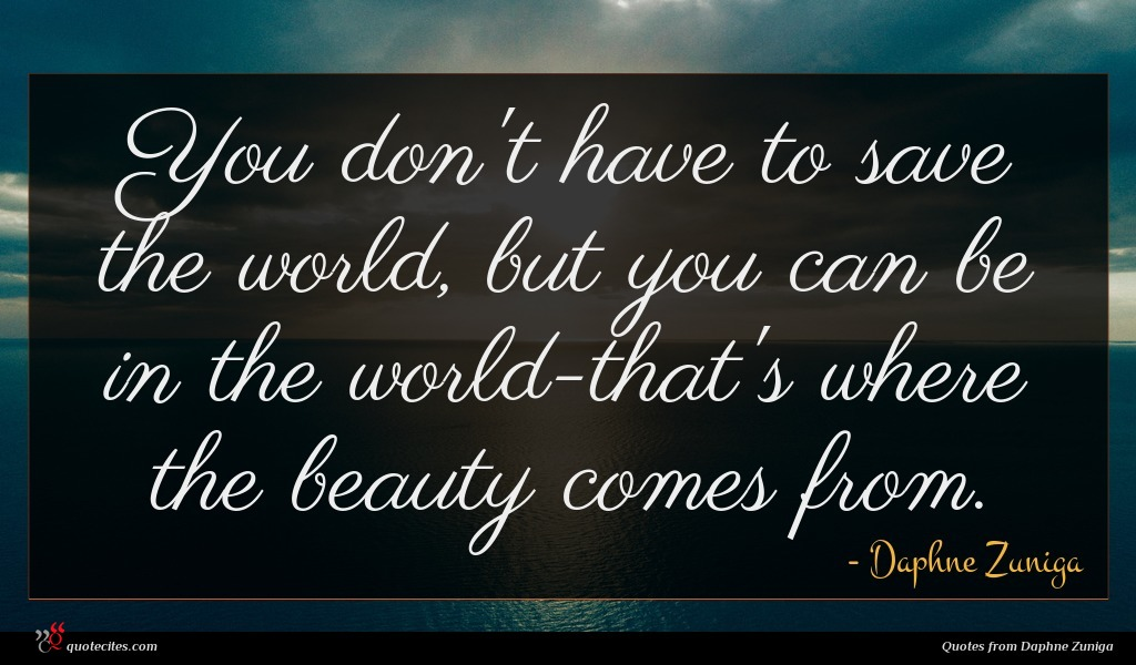 You don't have to save the world, but you can be in the world-that's where the beauty comes from.