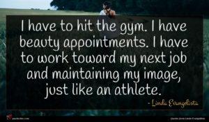 Linda Evangelista quote : I have to hit ...