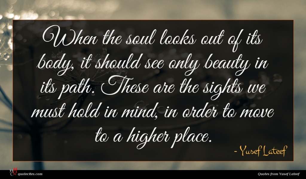 When the soul looks out of its body, it should see only beauty in its path. These are the sights we must hold in mind, in order to move to a higher place.