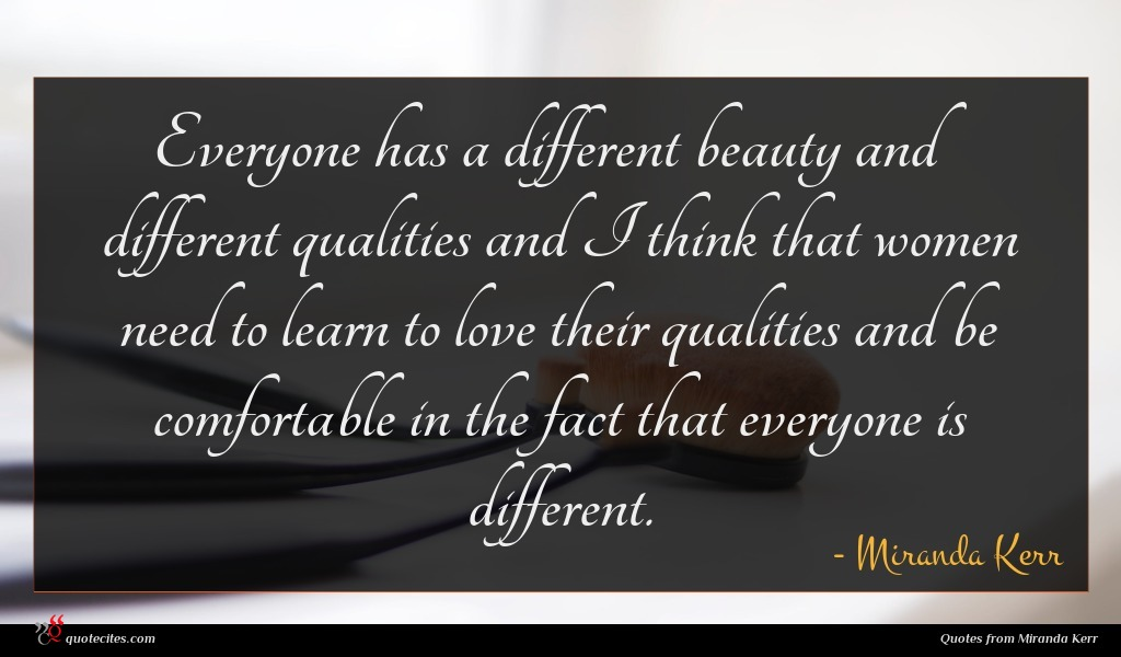 Everyone has a different beauty and different qualities and I think that women need to learn to love their qualities and be comfortable in the fact that everyone is different.