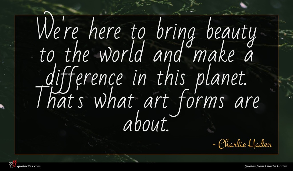Photo of Charlie Haden quote : We're here to bring …