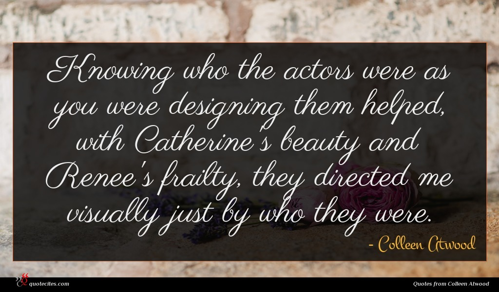 Photo of Colleen Atwood quote : Knowing who the actors …