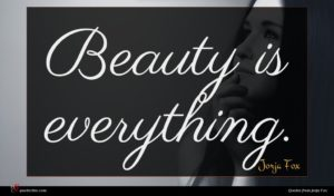 Jorja Fox quote : Beauty is everything ...