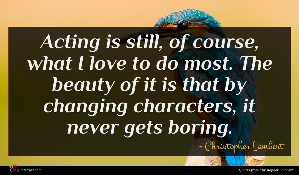 Acting is still, of course, what I love to do most. The beauty of it is that by changing characters, it never gets boring.