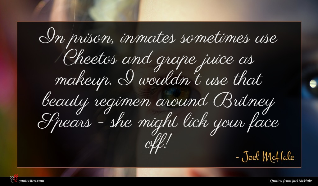 In prison, inmates sometimes use Cheetos and grape juice as makeup. I wouldn't use that beauty regimen around Britney Spears - she might lick your face off!
