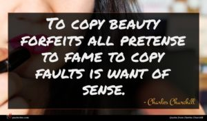 Charles Churchill quote : To copy beauty forfeits ...