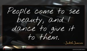 Judith Jamison quote : People come to see ...