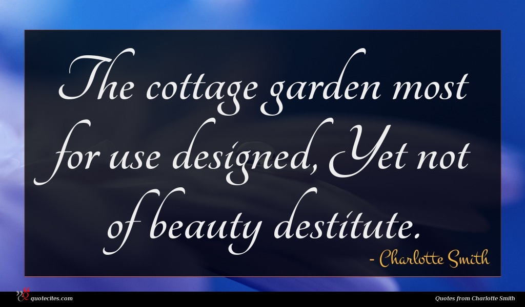 The cottage garden most for use designed, Yet not of beauty destitute.