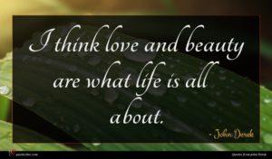 John Derek quote : I think love and ...