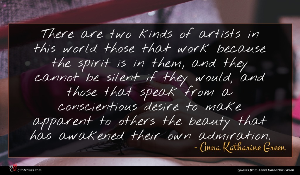 There are two kinds of artists in this world those that work because the spirit is in them, and they cannot be silent if they would, and those that speak from a conscientious desire to make apparent to others the beauty that has awakened their own admiration.