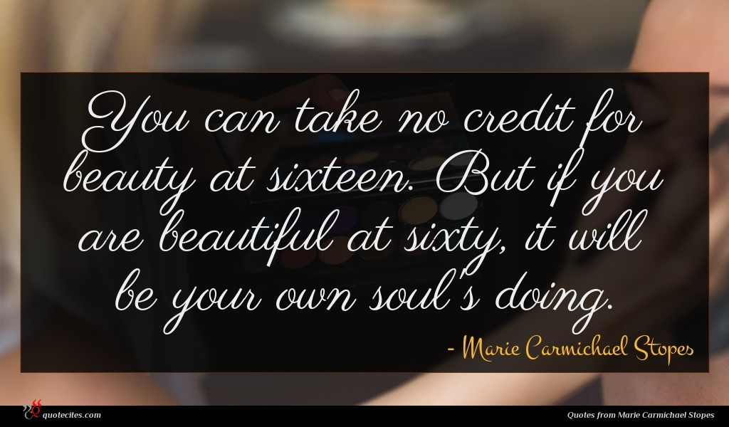 You can take no credit for beauty at sixteen. But if you are beautiful at sixty, it will be your own soul's doing.
