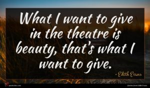 Edith Evans quote : What I want to ...
