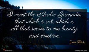 Isaac Albéniz quote : I want the Arabic ...