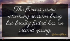 Ambrose Philips quote : The flowers anew returning ...